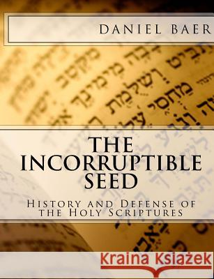 The Incorruptible Seed: A History and Defense of the Holy Bible Daniel Baer 9780615548234