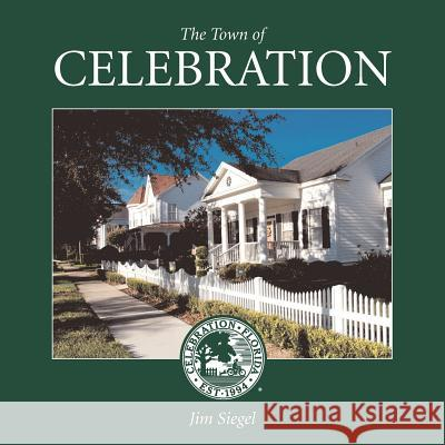 The Town of Celebration: A Pictorial Look at Celebration, Florida, Disney's Neo-Traditional Community Built in the Early 1990s on the Southern- Jim Siegel 9780615549965