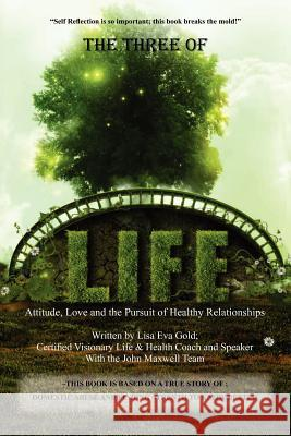 The Three of Life: Attitude, Love, and the Pursuit of Healthy Relationships Lisa Eva Gold 9780615555560