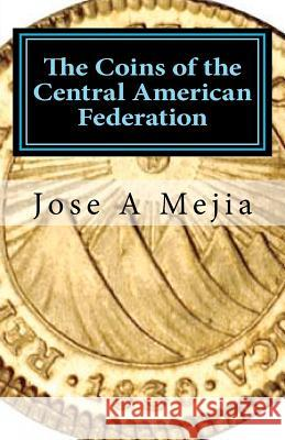 The Coins of the Central American Federation Jose A. Mejia 9780615570181
