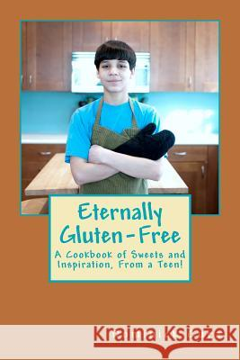 Eternally Gluten-Free: A Cookbook of Sweets and Inspiration, from a Teen! MR Dominick Daniel Cura 9780615570549