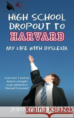 High School Dropout to Harvard: My Life with Dyslexia John D. Rodrigues 9780615579115