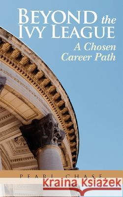 Beyond the Ivy League: A Chosen Career Path Pearl Chase 9780615606781