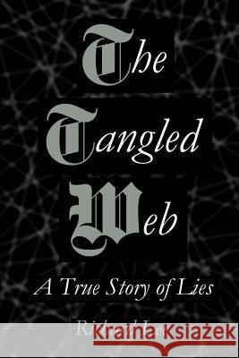 The Tangled Web: A True Story of Lies Richard Lee 9780615609621