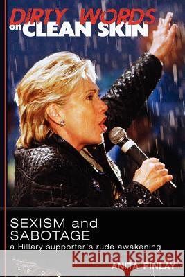 Dirty Words on Clean Skin: Sexism and Sabotage, a Hillary Supporter's Rude Awakening Anita Finlay 9780615615066