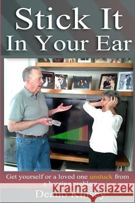 Stick It in Your Ear: Get Yourself or a Loved One Unstuck from a Hearing Problem Deano Kinsey 9780615656953