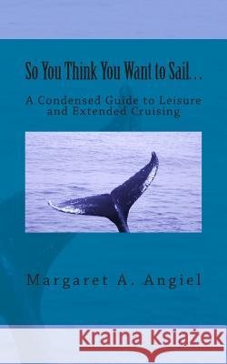 So You Think You Want to Sail...a Condensed Guide to Leisure and Extended Cruising Margaret A. Angiel 9780615694863
