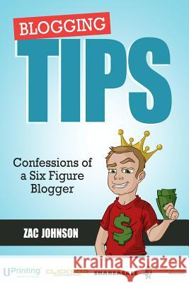 Blogging Tips: Confessions of a Six Figure Blogger Zac Johnson 9780615701264