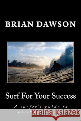Surf for Your Success: A Surfer's Guide to Personal Success. Brian Dawson 9780615703077