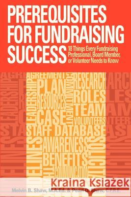 Prerequisites for Fundraising Success: The 18 Things You Need to Know as a Fundraising Professional, Board Member, or Volunteer MR Melvin B. Sha MS Pearl D. Sha 9780615750729