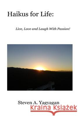 Haikus for Life: Live, Love and Laugh with Passion! Steven A. Yagyagan 9780615771847