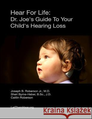 Hear for Life: : Dr. Joe's Guide to Your Child's Hearing Loss Dr Joseph B. Roberso Sheri Byrne-Habe Caitlin Roberson 9780615774947