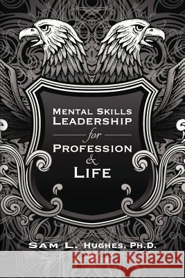 Mental Skills Leadership for Profession and Life Sam L. Hughe 9780615784540