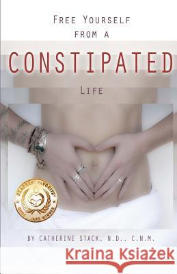 Free Yourself from a Constipated Life Catherine C. Stac 9780615789460