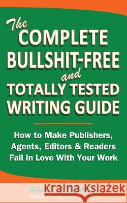 The Complete Bullshit-Free and Totally Tested Writing Guide: How to Make Publishers, Agents, Editors & Readers Fall in Love with Your Work Gabe Berman 9780615794808