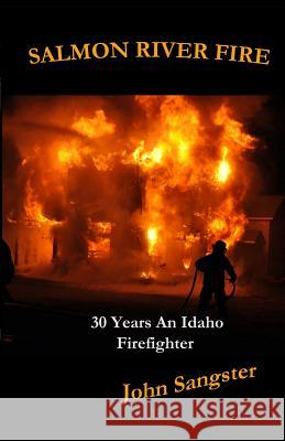 Salmon River Fire: 30 Years an Idaho Firefighter John Sangster 9780615830261
