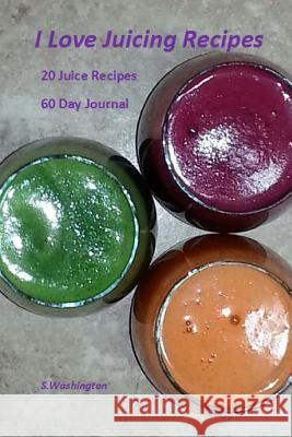 I Love Juicing Recipes: 20 Juice Recipes 60 Day Journal S. Washington 9780615831985