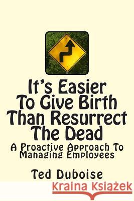 It's Easier to Give Birth Than Resurrect the Dead: A Proactive Approach to Managing Employees Ted Duboise 9780615882109