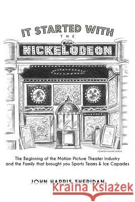 It Started with the Nickelodeon: The Beginning of the Motion Picture Theater Industry and the Family That Brought You Sports & Ice Capades John Harris Sheridan 9780615891651