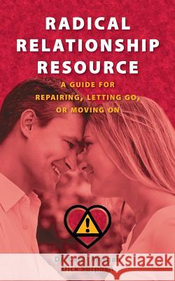 Radical Relationship Resource: A Guide for Repairing, Letting Go, or Moving on Dr Carol Morgan Dick Sutphen 9780615901466 Infinity One Publishing