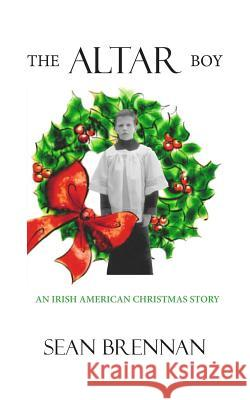 The Altar Boy: An Irish American Christmas Story Sean Brennan 9780615915180