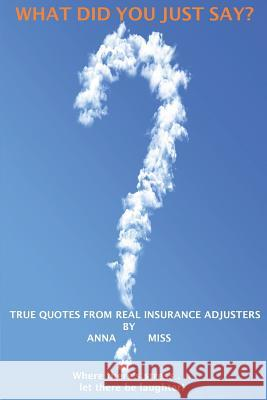 What Did You Just Say?: True Quotes from Real Insurance Adjusters Anna Miss 9780615918334 Efi Loo Publishing, Incorporated