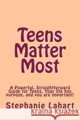 Teens Matter Most: A Powerful, Straightforward Guide for Teens. Your Life Has Purpose, and You Are Important! Stephanie Lahart 9780615924144