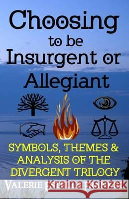 Choosing to Be Insurgent or Allegiant: Symbols, Themes & Analysis of the Divergent Trilogy Valerie Estelle Frankel 9780615941684