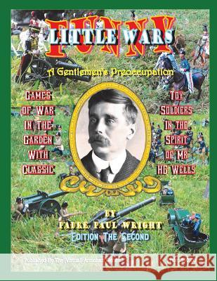 Funny Little Wars: Games of War in the Garden with Classic Toy Soldiers in the Spirit of Mr. H G Wells Padre Paul Wright 9780615959825
