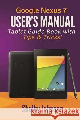 Google Nexus 7 User's Manual: Tablet Guide Book with Tips & Tricks! Shelby Johnson 9780615965826