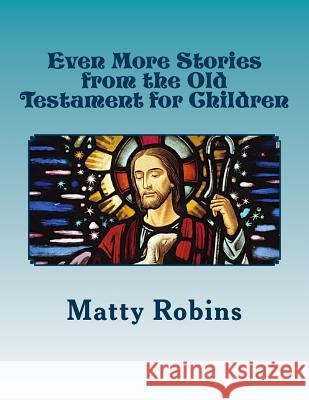 Even More Stories from the Old Testament for Children Matty Robins 9780615986531