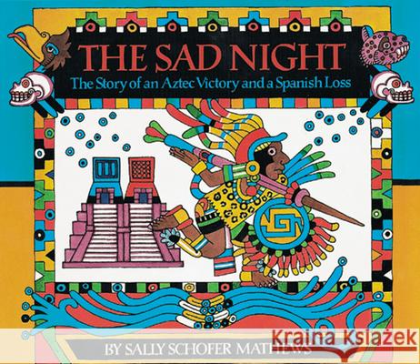 The Sad Night: The Story of an Aztec Victory and a Spanish Loss Sally Schofer Mathews Sally Schofer Mathews 9780618117451