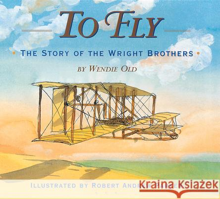To Fly: The Story of the Wright Brothers Wendie C. Old Robert Andrew Parker 9780618133475 Clarion Books