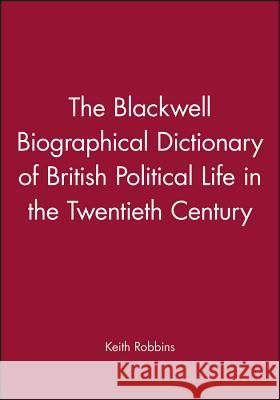 The Blackwell Biographical Dictionary of British Political Life in the Twentieth Century Keith Robbins Robbins 9780631157687