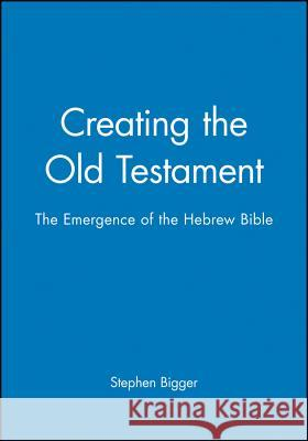 Creating the Old Testament: The Emergence of the Hebrew Bible Stephen Bigger 9780631162490