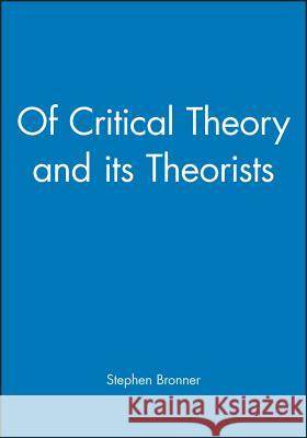 Of Critical Theory and Its Theorists Stephen Eric Bronner Stephen E. Bronner 9780631187387
