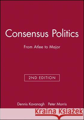 Consensus Politics from Attlee to Major Dennis Kavanagh Peter Morris Anthony Seldon 9780631192282 Blackwell Publishers