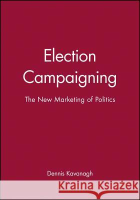 Election Campaigning: The New Marketing of Politics Dennis Kavanagh 9780631198116 Blackwell Publishers