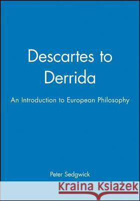 Descartes to Derrida : An Introduction to European Philosophy Peter Sedgwick 9780631201434