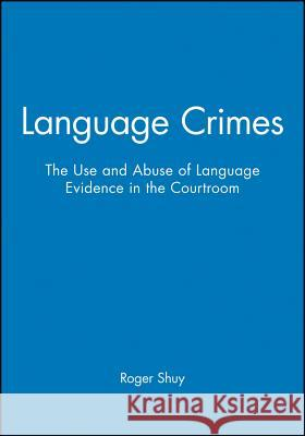 Language Crimes: The Use and Abuse of Language Evidence in the Courtroom Roger W. Shuy G. Robert Blakey 9780631201533