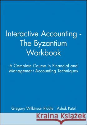 Interactive Accounting - The Byzantium Workbook : A Complete Course in Financial and Management Accounting Techniques Gregory W. Riddle Ashok Patel Gregory Wilkinson Riddle 9780631207504