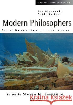 The Blackwell Guide to the Modern Philosophers : From Descartes to Nietzsche Steven M. Emmanuel 9780631210177