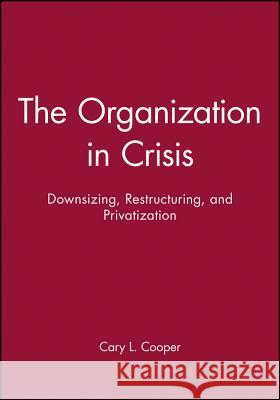 The Organization in Crisis: Downsizing, Restructuring, and Privatization Ronald J. Burke Cary L. Cooper 9780631212317