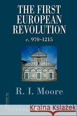 The First European Revolution : 970-1215 R. I. Moore 9780631222774