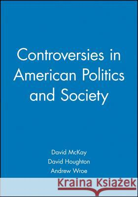 Controversies in American Politics and Society: Issues and Interpretations David McKay Andrew Wroe David Houghton 9780631228943 Blackwell Publishers