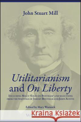 Utilitarianism and on Liberty: Including Mill's 'Essay on Bentham' and Selections from the Writings of Jeremy Bentham and John Austin Mary Warnock John Stuart Mill 9780631233527 Blackwell Publishers