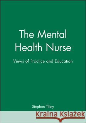 The Mental Health Nurse: Views of Practice and Education Stephen Tilley 9780632039999