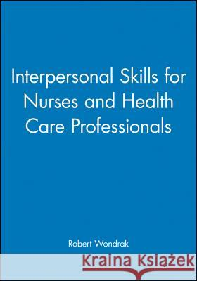 Interpersonal Skills for Nurses and Health Care Professionals Robert Wondrak R. F. Wondrak 9780632041442