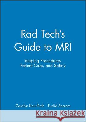 Rad Tech's Guide to MRI : Imaging Procedures, Patient Care, and Safety Carolyn Kaut Roth Carolyn Kaut-Roth 9780632045075