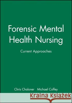 Forensic Mental Health Nursing: Current Approaches Chris Chaloner 9780632050314